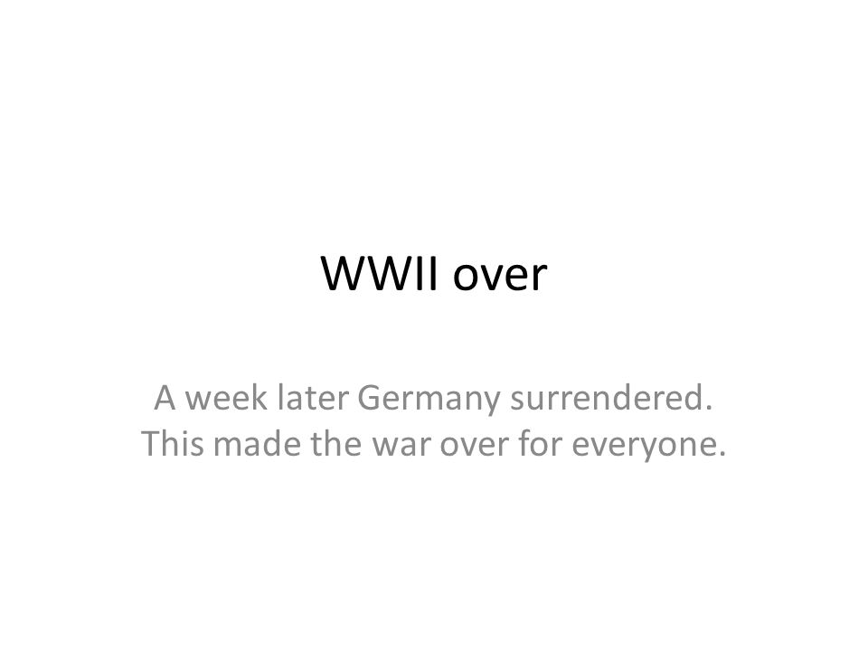 WWII over A week later Germany surrendered. This made the war over for everyone.