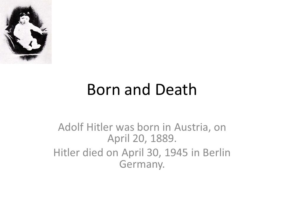 Born and Death Adolf Hitler was born in Austria, on April 20, 1889. Hitler died on April 30, 1945 in Berlin Germany.