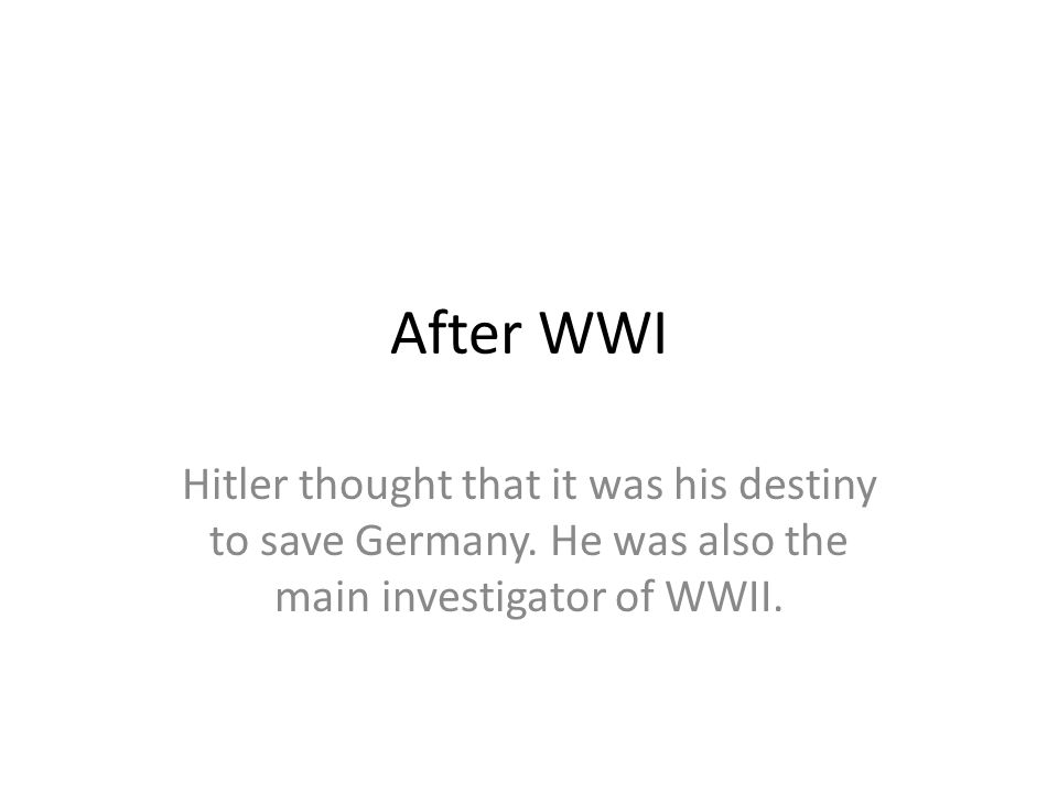 After WWI Hitler thought that it was his destiny to save Germany. He was also the main investigator of WWII.