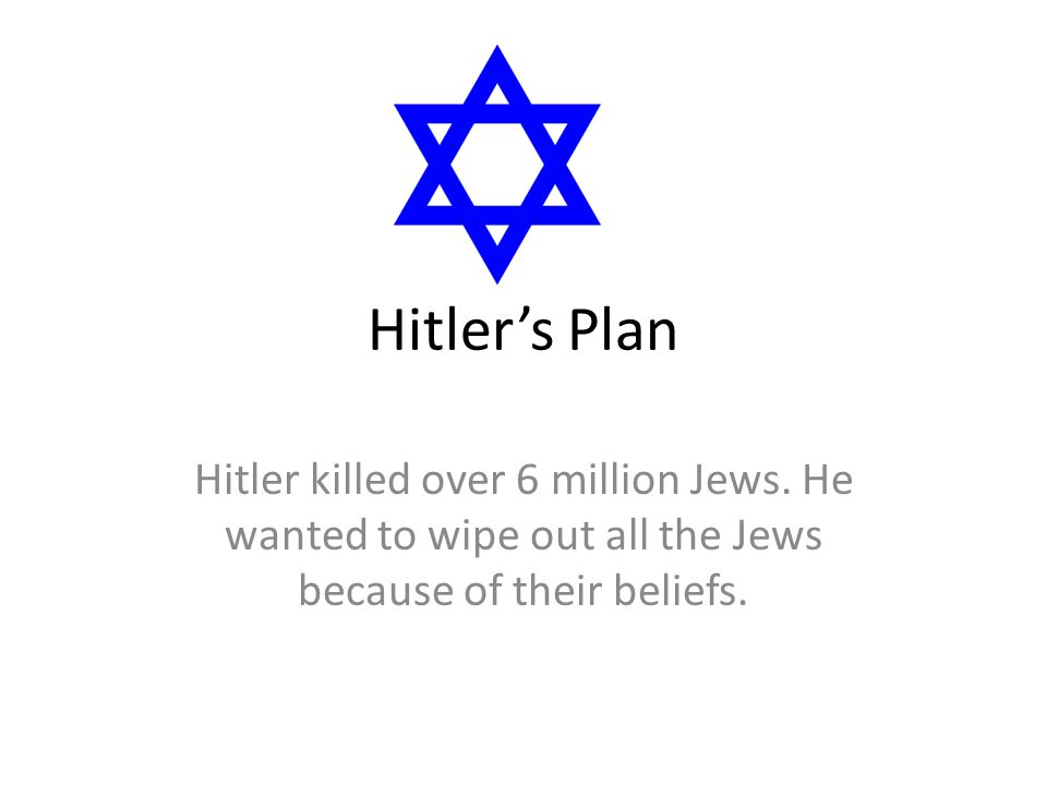 Hitler's Plan Hitler killed over 6 million Jews. He wanted to wipe out all the Jews because of their beliefs.