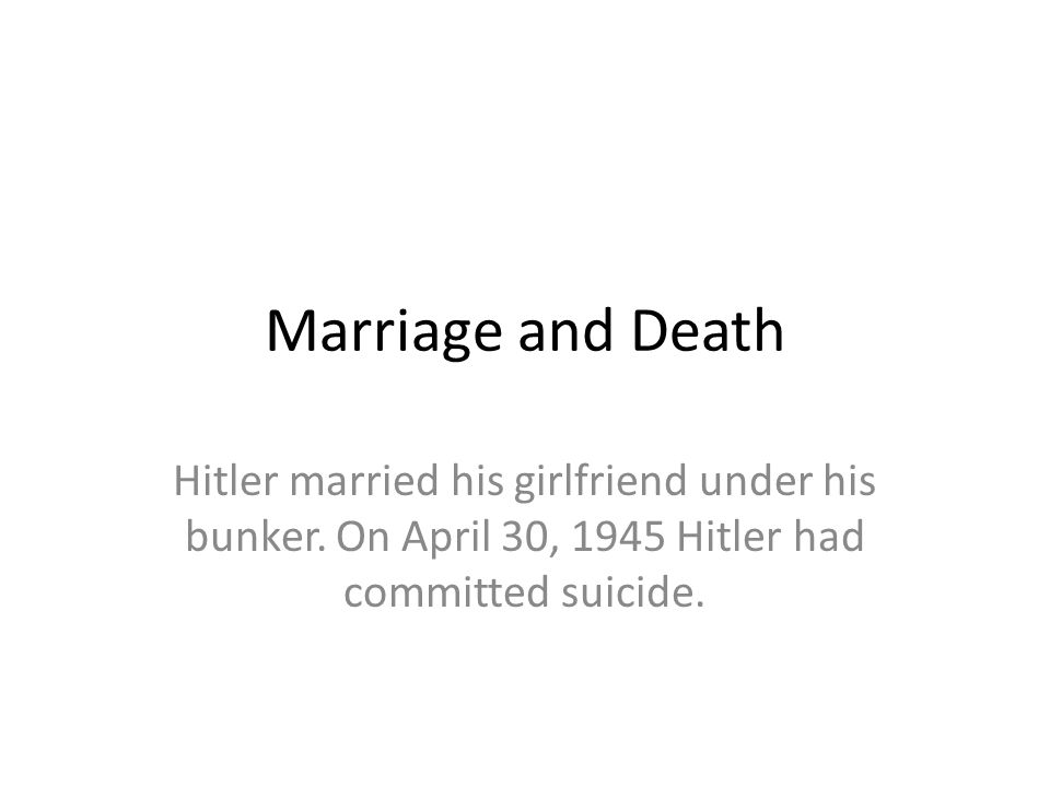 Marriage and Death Hitler married his girlfriend under his bunker. On April 30, 1945 Hitler had committed suicide.