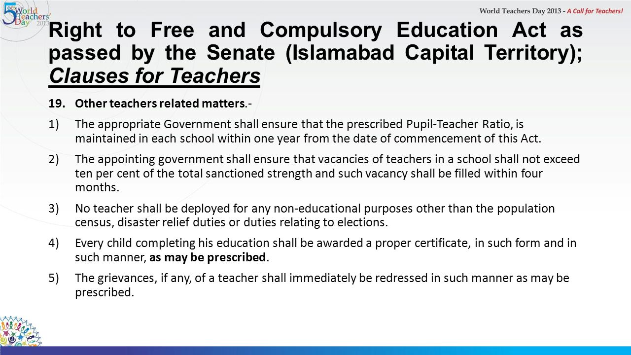 Right to Free and Compulsory Education Act as passed by the Senate (Islamabad Capital Territory); Clauses for Teachers 19.Other teachers related matters.- 1)The appropriate Government shall ensure that the prescribed Pupil-Teacher Ratio, is maintained in each school within one year from the date of commencement of this Act.