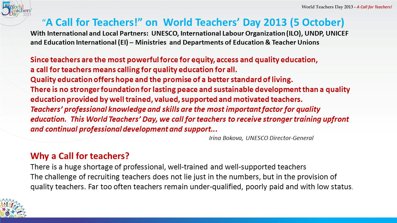 A Call for Teachers! on World Teachers' Day 2013 (5 October) With International and Local Partners: UNESCO, International Labour Organization (ILO), UNDP, UNICEF and Education International (EI) – Ministries and Departments of Education & Teacher Unions Since teachers are the most powerful force for equity, access and quality education, a call for teachers means calling for quality education for all.