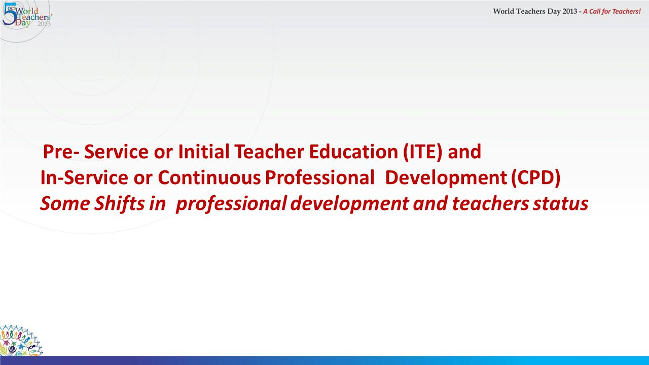 Pre- Service or Initial Teacher Education (ITE) and In-Service or Continuous Professional Development (CPD) Some Shifts in professional development and teachers status