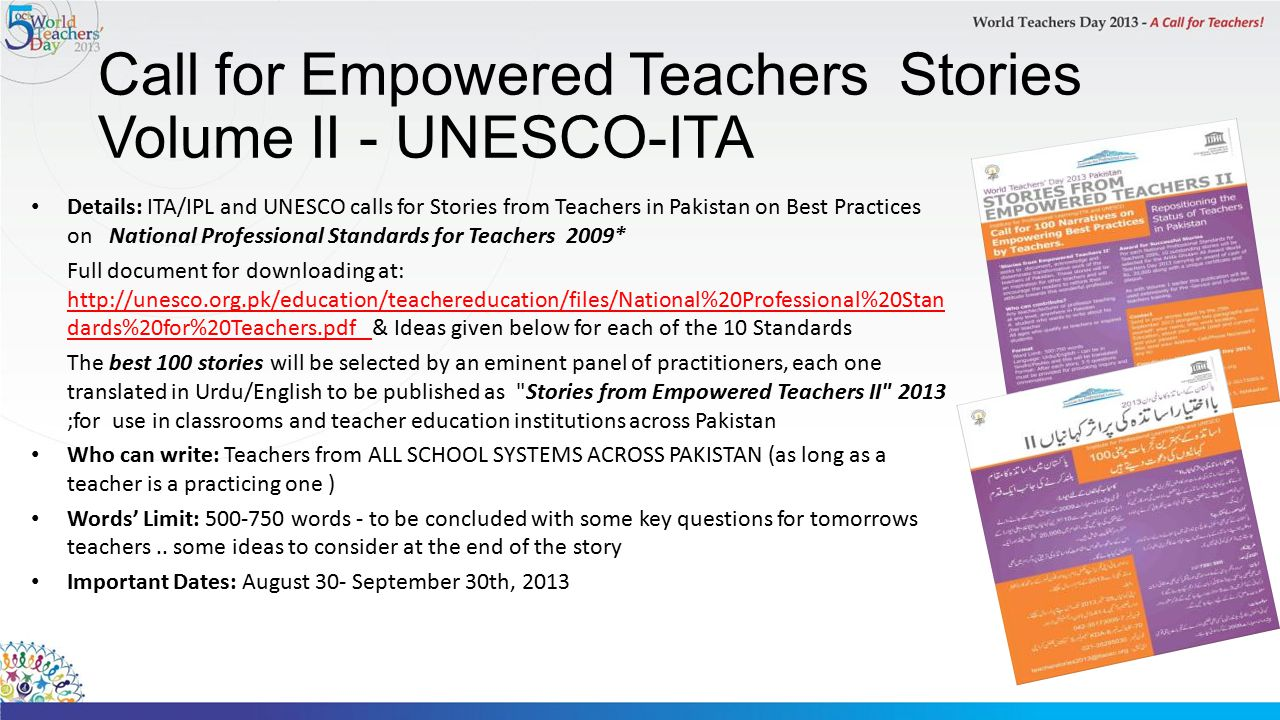 Call for Empowered Teachers Stories Volume II - UNESCO-ITA Details: ITA/IPL and UNESCO calls for Stories from Teachers in Pakistan on Best Practices on National Professional Standards for Teachers 2009* Full document for downloading at: http://unesco.org.pk/education/teachereducation/files/National%20Professional%20Stan dards%20for%20Teachers.pdf & Ideas given below for each of the 10 Standards The best 100 stories will be selected by an eminent panel of practitioners, each one translated in Urdu/English to be published as Stories from Empowered Teachers II 2013 ;for use in classrooms and teacher education institutions across Pakistan Who can write: Teachers from ALL SCHOOL SYSTEMS ACROSS PAKISTAN (as long as a teacher is a practicing one ) Words' Limit: 500-750 words - to be concluded with some key questions for tomorrows teachers..