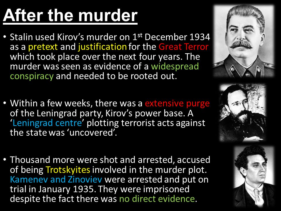 After the murder Stalin used Kirov's murder on 1 st December 1934 as a pretext and justification for the Great Terror which took place over the next four years.