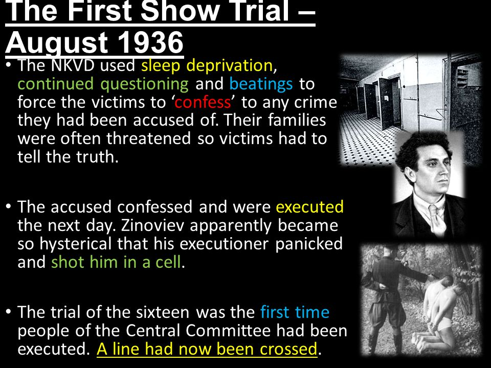 The First Show Trial – August 1936 The NKVD used sleep deprivation, continued questioning and beatings to force the victims to 'confess' to any crime they had been accused of.