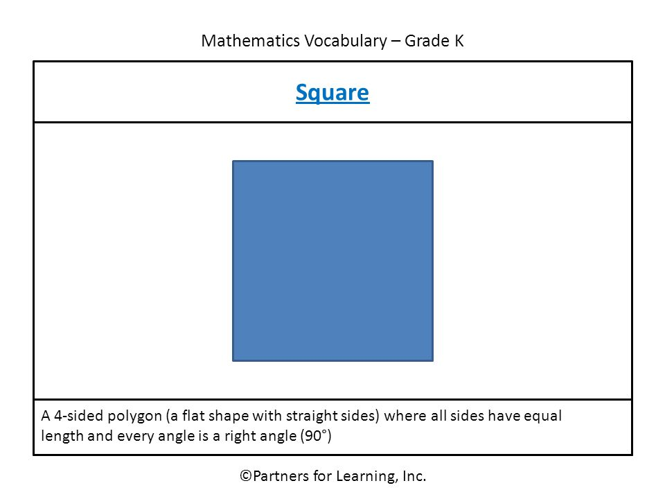 Mathematics Vocabulary – Grade K Square ©Partners for Learning, Inc. A 4-sided polygon (a flat shape with straight sides) where all sides have equal l