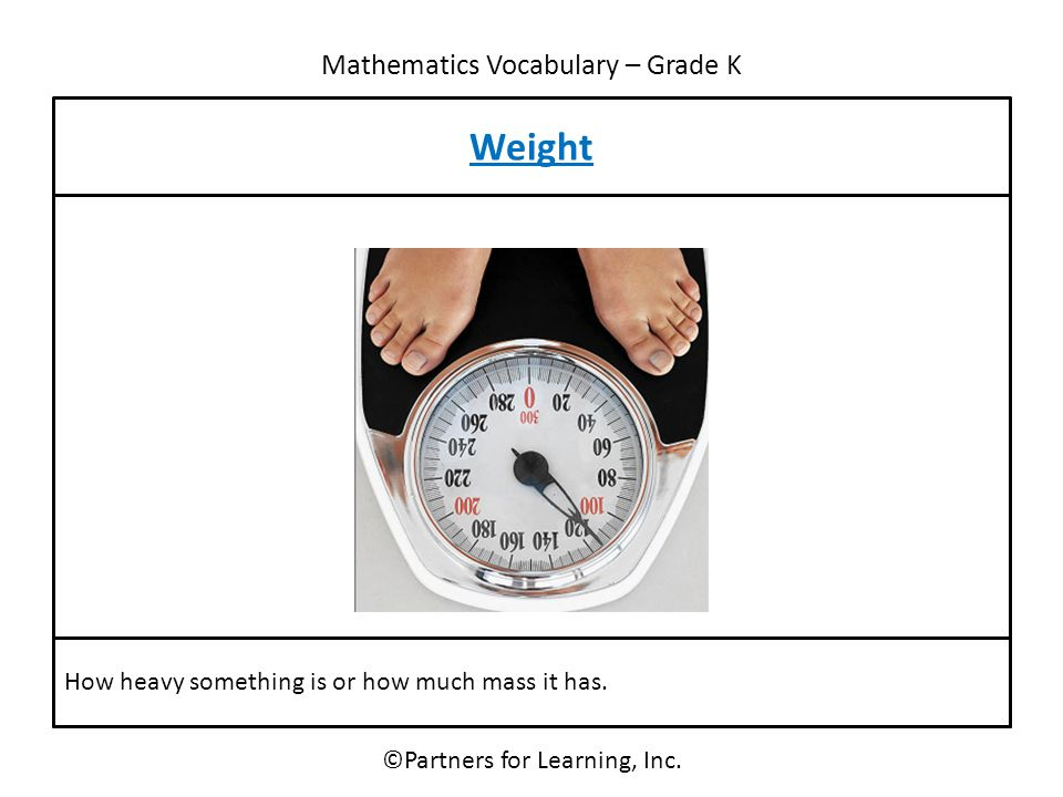 Mathematics Vocabulary – Grade K Weight ©Partners for Learning, Inc. How heavy something is or how much mass it has.