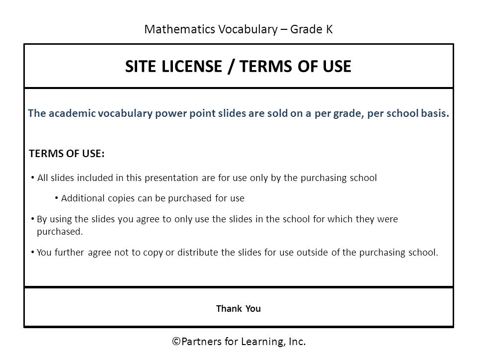 Mathematics Vocabulary – Grade K SITE LICENSE / TERMS OF USE The academic vocabulary power point slides are sold on a per grade, per school basis. All