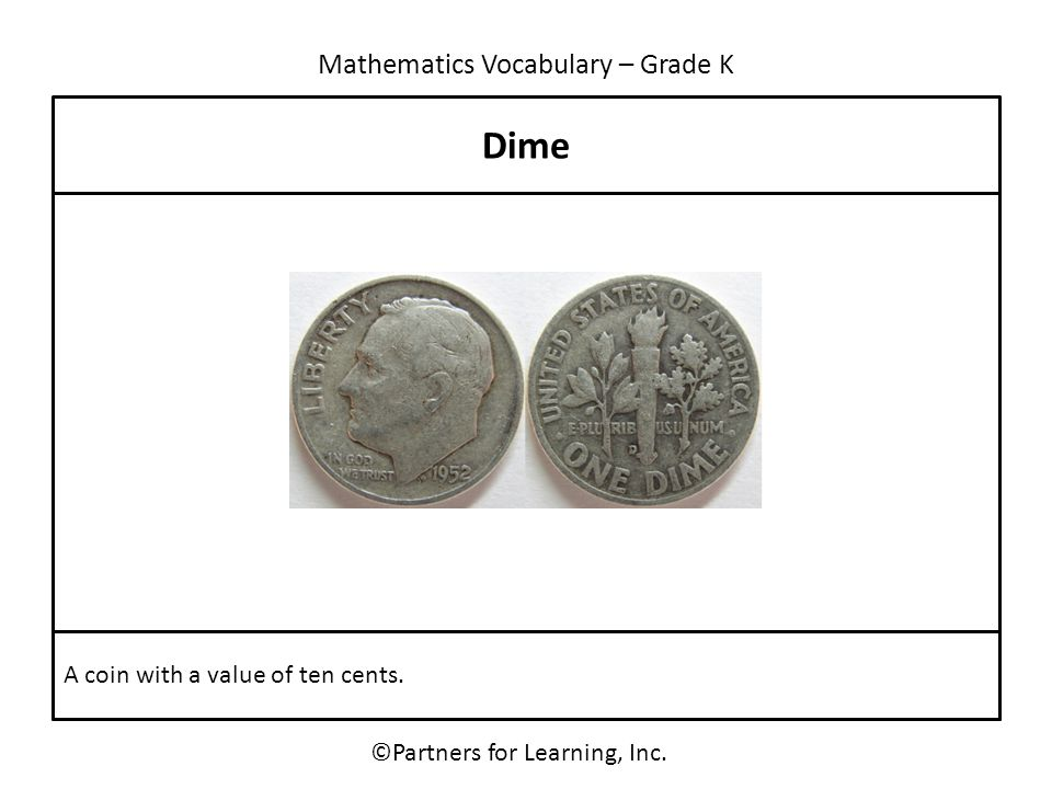Mathematics Vocabulary – Grade K ©Partners for Learning, Inc. Dime A coin with a value of ten cents.
