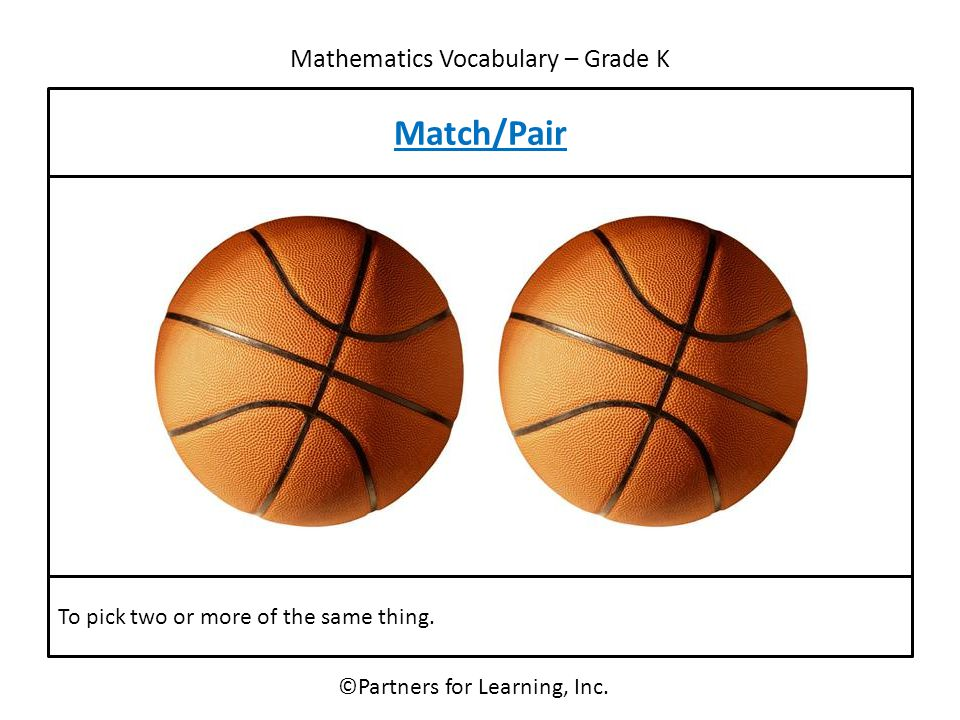 Mathematics Vocabulary – Grade K ©Partners for Learning, Inc. Match/Pair To pick two or more of the same thing.