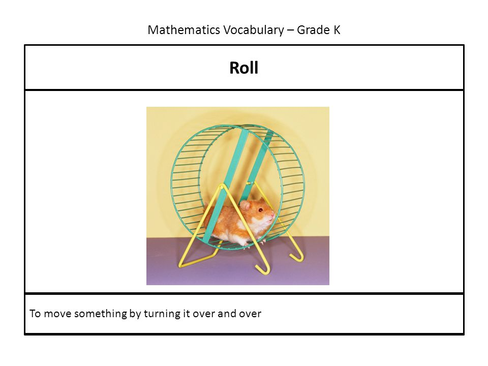 Mathematics Vocabulary – Grade K Roll To move something by turning it over and over