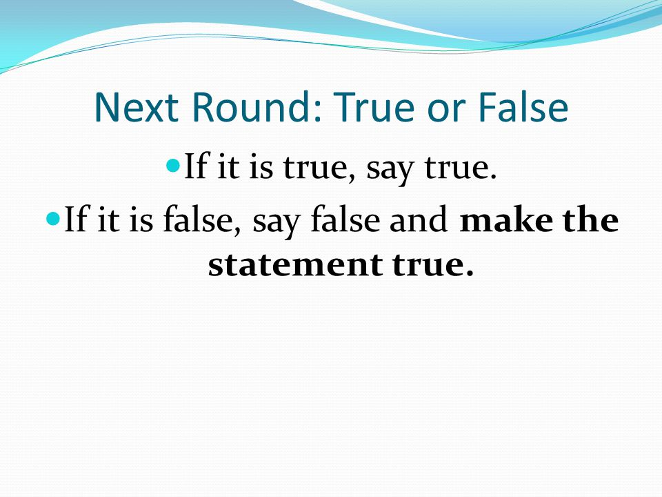 Next Round: True or False If it is true, say true.