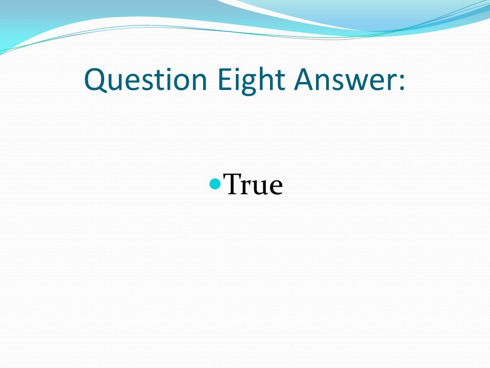 Question Eight Answer: True