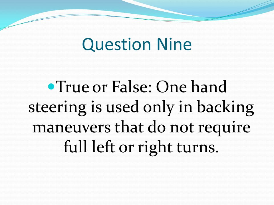 Question Nine True or False: One hand steering is used only in backing maneuvers that do not require full left or right turns.