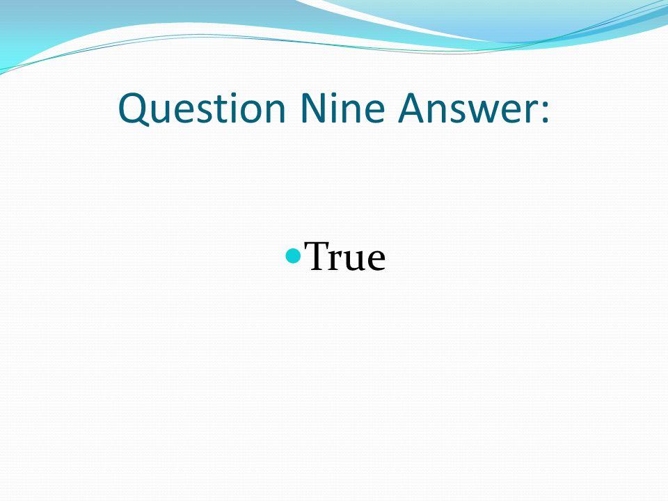 Question Nine Answer: True