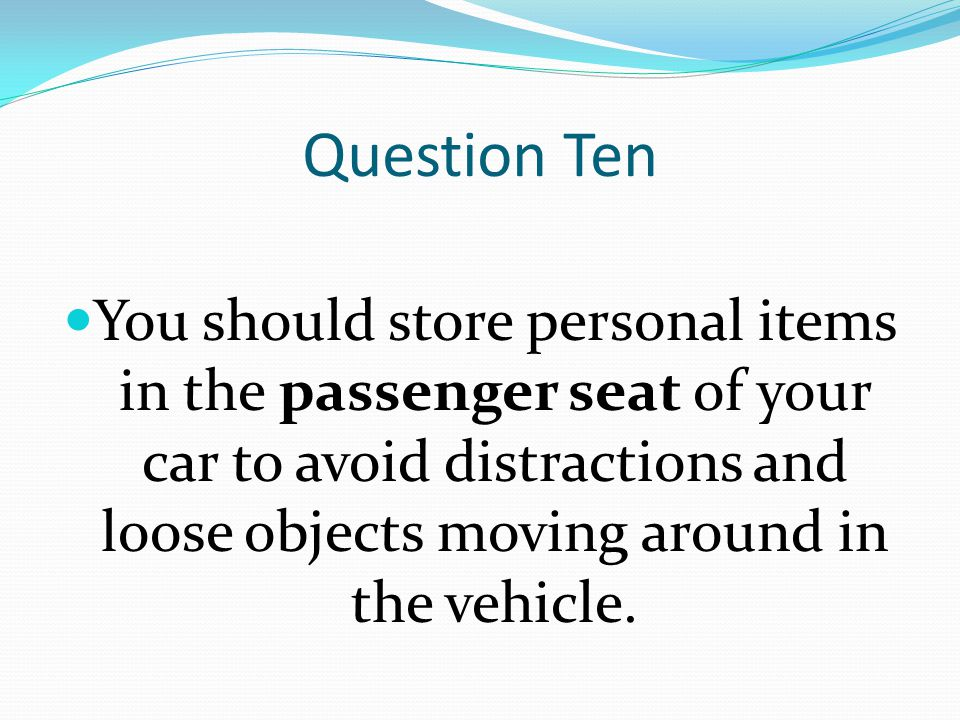 Question Ten You should store personal items in the passenger seat of your car to avoid distractions and loose objects moving around in the vehicle.