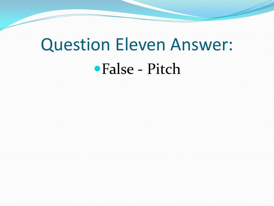 Question Eleven Answer: False - Pitch
