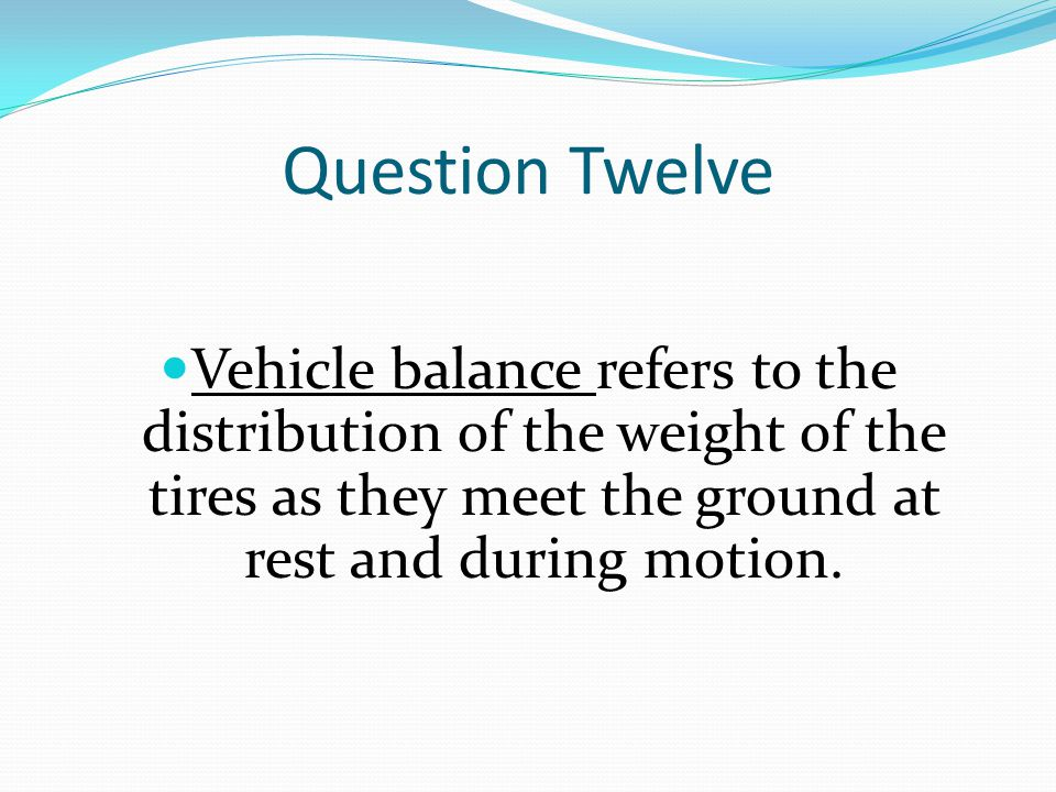 Question Twelve Vehicle balance refers to the distribution of the weight of the tires as they meet the ground at rest and during motion.