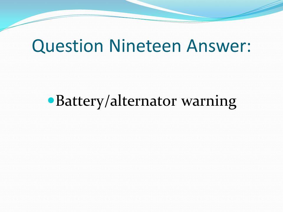Question Nineteen Answer: Battery/alternator warning