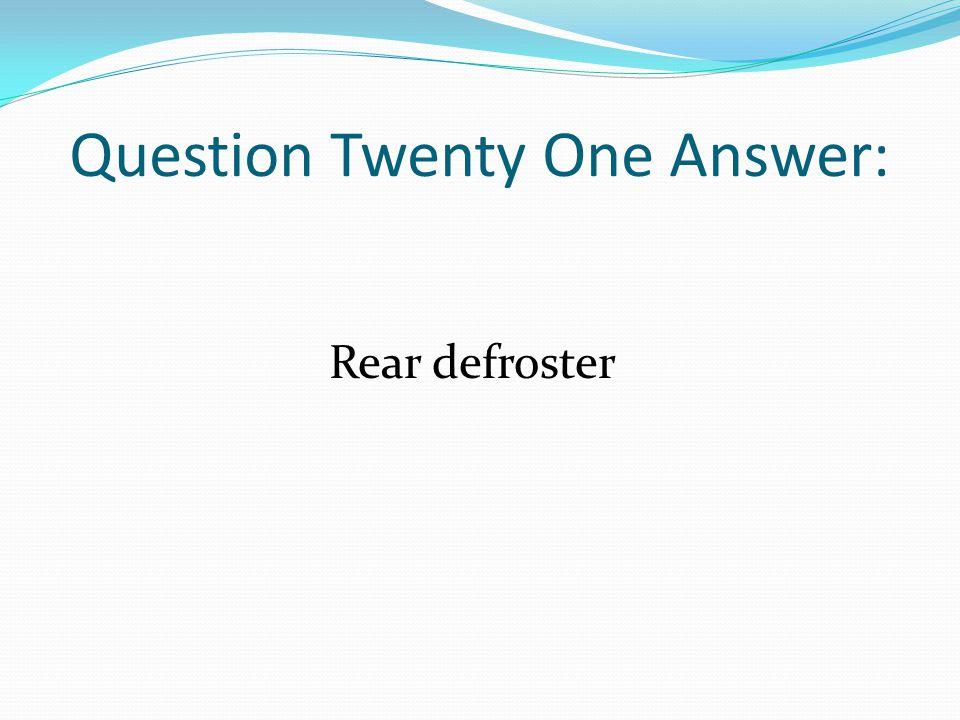 Question Twenty One Answer: Rear defroster