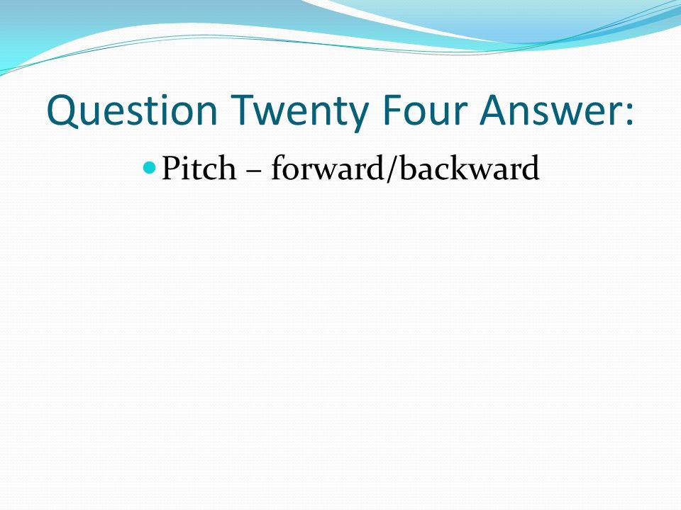 Question Twenty Four Answer: Pitch – forward/backward
