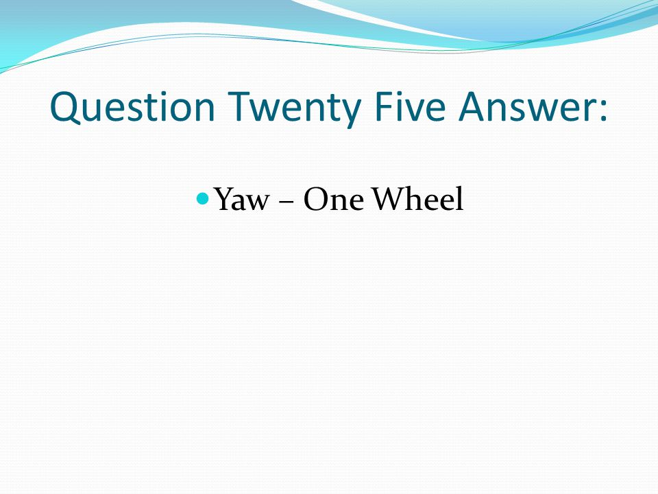 Question Twenty Five Answer: Yaw – One Wheel