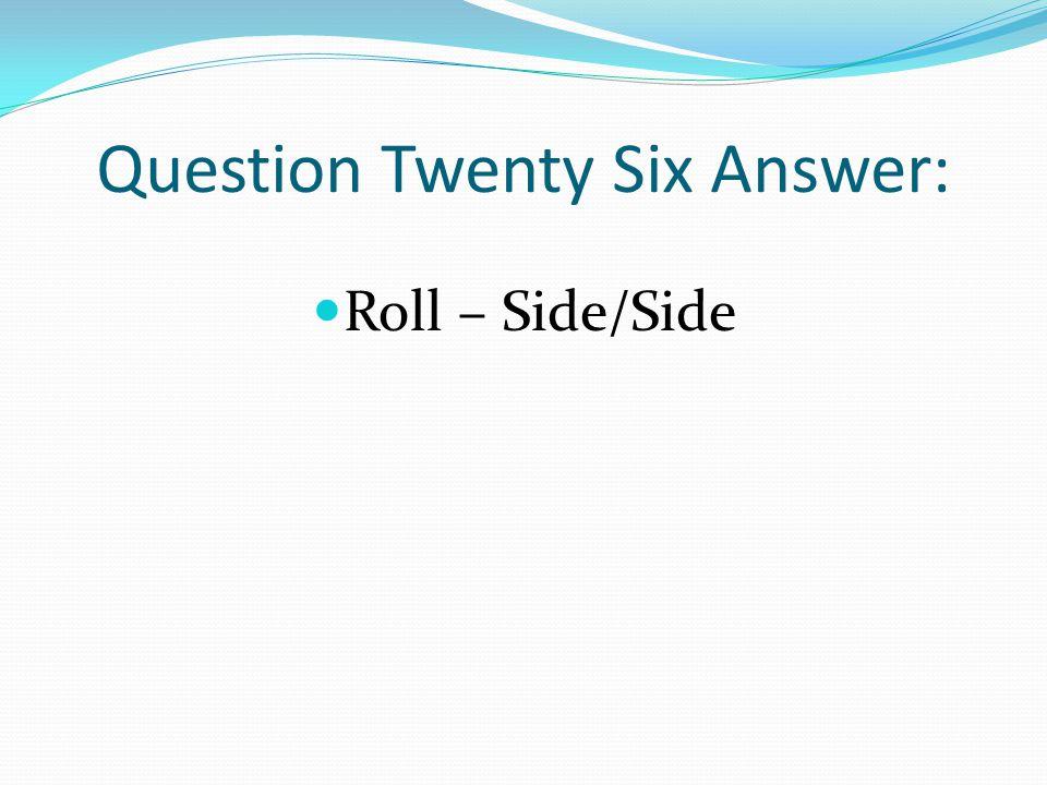 Question Twenty Six Answer: Roll – Side/Side