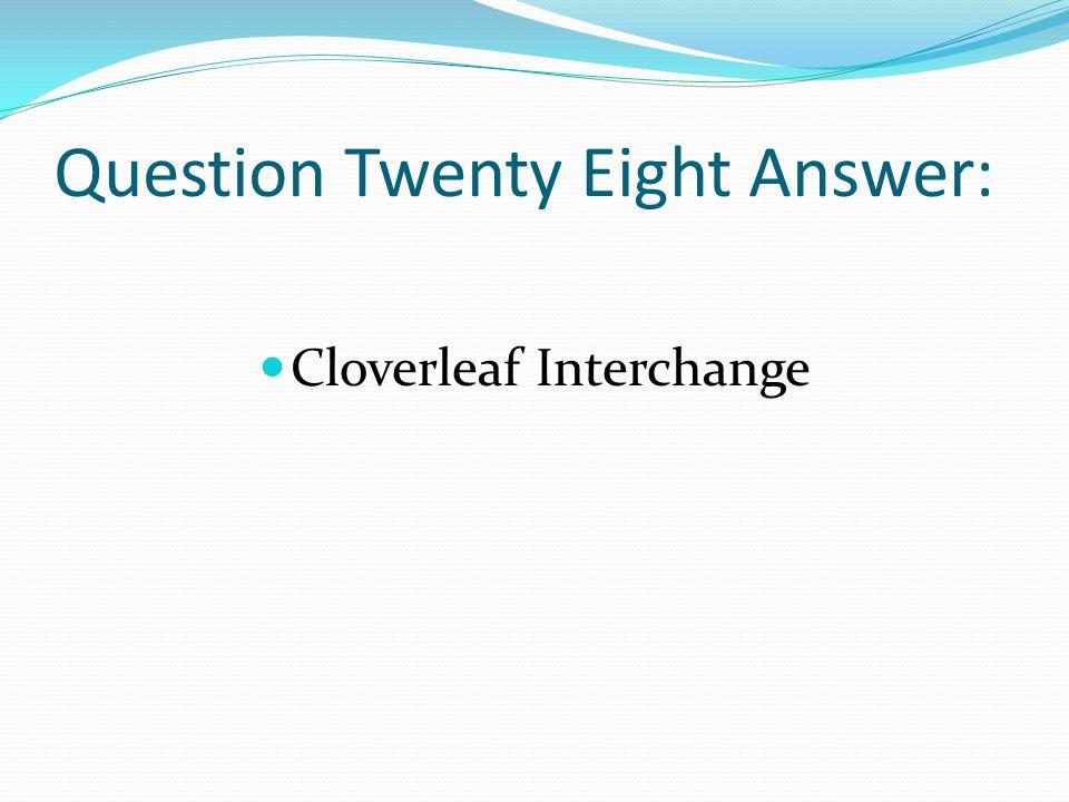 Question Twenty Eight Answer: Cloverleaf Interchange
