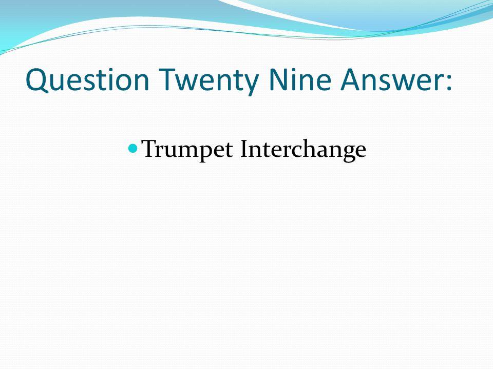 Question Twenty Nine Answer: Trumpet Interchange