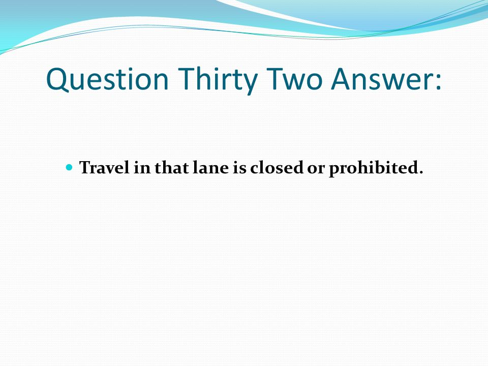 Question Thirty Two Answer: Travel in that lane is closed or prohibited.