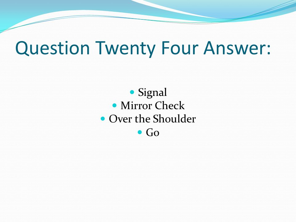 Question Twenty Four Answer: Signal Mirror Check Over the Shoulder Go