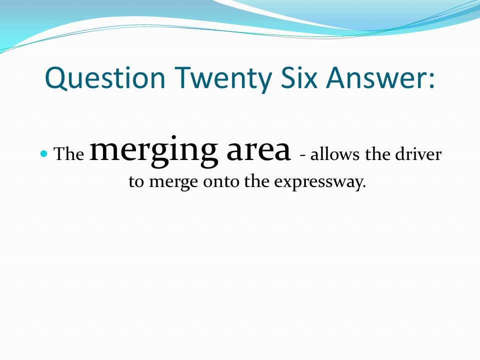Question Twenty Six Answer: The merging area - allows the driver to merge onto the expressway.