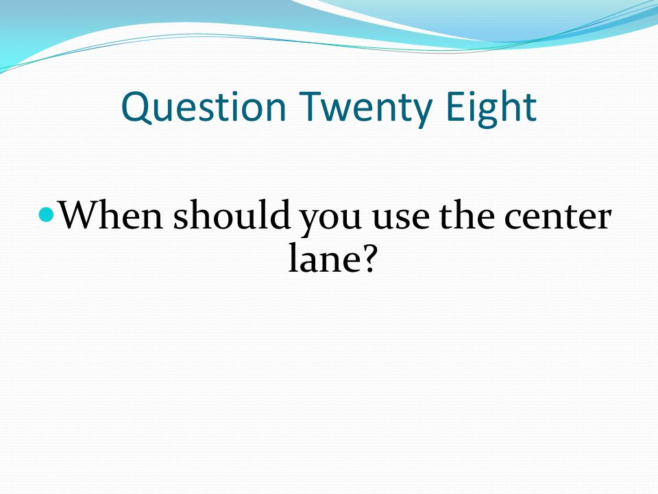 Question Twenty Eight When should you use the center lane