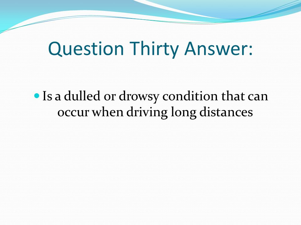 Question Thirty Answer: Is a dulled or drowsy condition that can occur when driving long distances