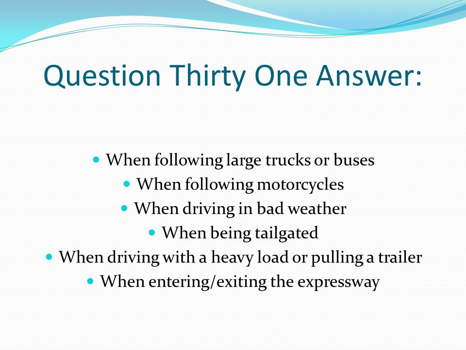 Question Thirty One Answer: When following large trucks or buses When following motorcycles When driving in bad weather When being tailgated When driving with a heavy load or pulling a trailer When entering/exiting the expressway