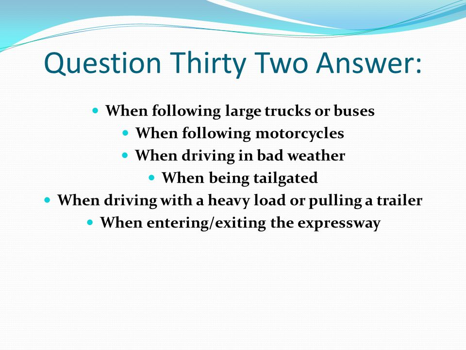 Question Thirty Two Answer: When following large trucks or buses When following motorcycles When driving in bad weather When being tailgated When driving with a heavy load or pulling a trailer When entering/exiting the expressway
