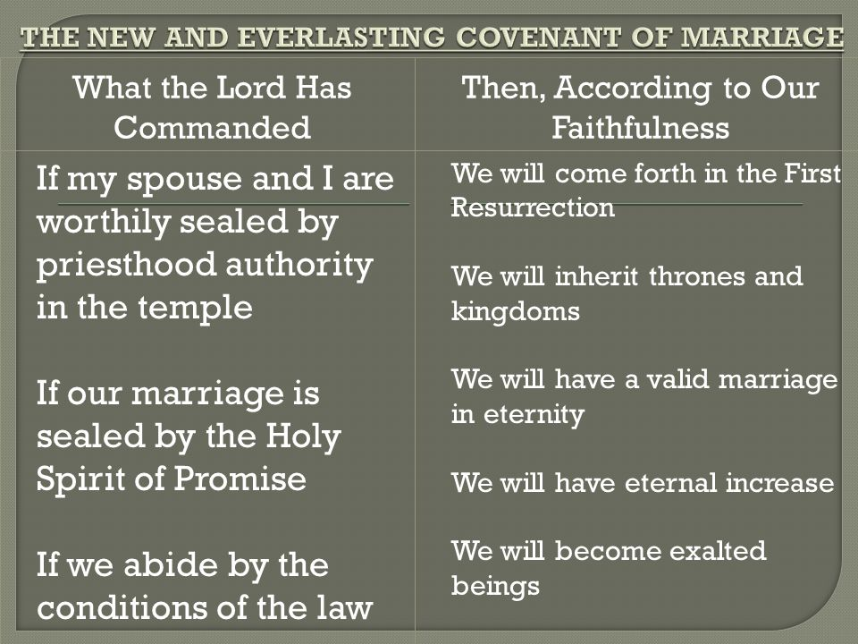 What the Lord Has Commanded Then, According to Our Faithfulness If my spouse and I are worthily sealed by priesthood authority in the temple If our marriage is sealed by the Holy Spirit of Promise If we abide by the conditions of the law We will come forth in the First Resurrection We will inherit thrones and kingdoms We will have a valid marriage in eternity We will have eternal increase We will become exalted beings