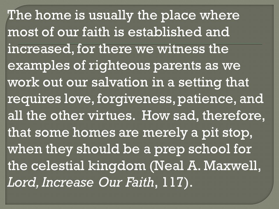 The home is usually the place where most of our faith is established and increased, for there we witness the examples of righteous parents as we work out our salvation in a setting that requires love, forgiveness, patience, and all the other virtues.