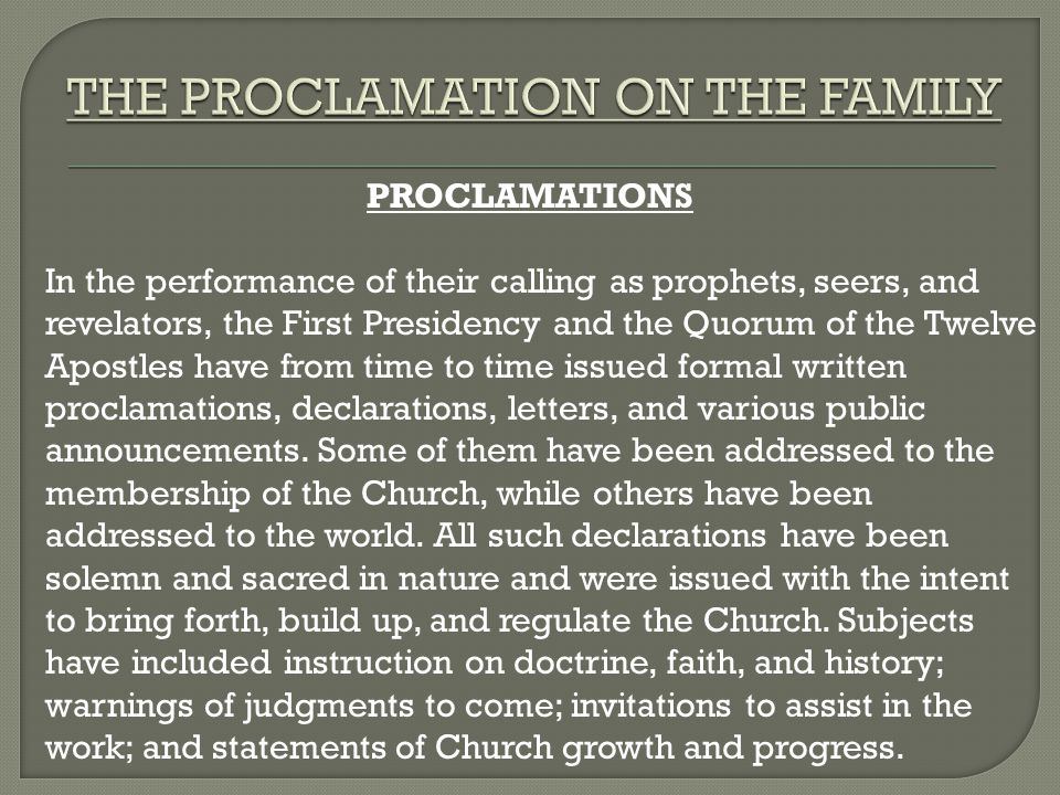 PROCLAMATIONS In the performance of their calling as prophets, seers, and revelators, the First Presidency and the Quorum of the Twelve Apostles have from time to time issued formal written proclamations, declarations, letters, and various public announcements.