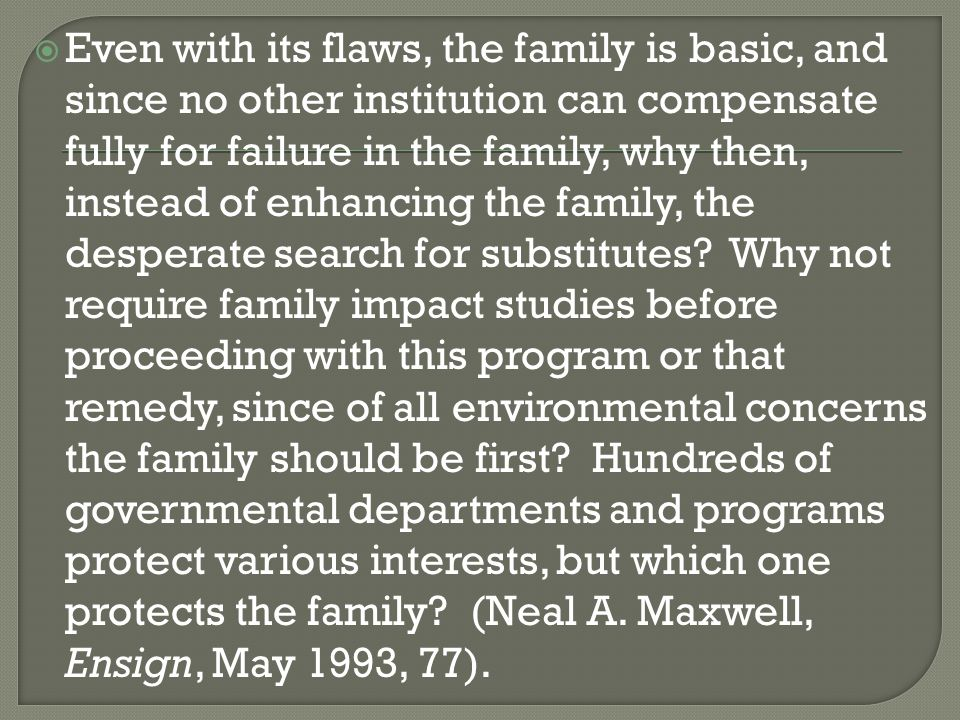  Even with its flaws, the family is basic, and since no other institution can compensate fully for failure in the family, why then, instead of enhancing the family, the desperate search for substitutes.