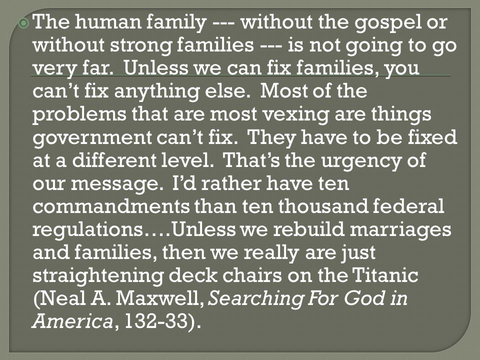  The human family --- without the gospel or without strong families --- is not going to go very far.