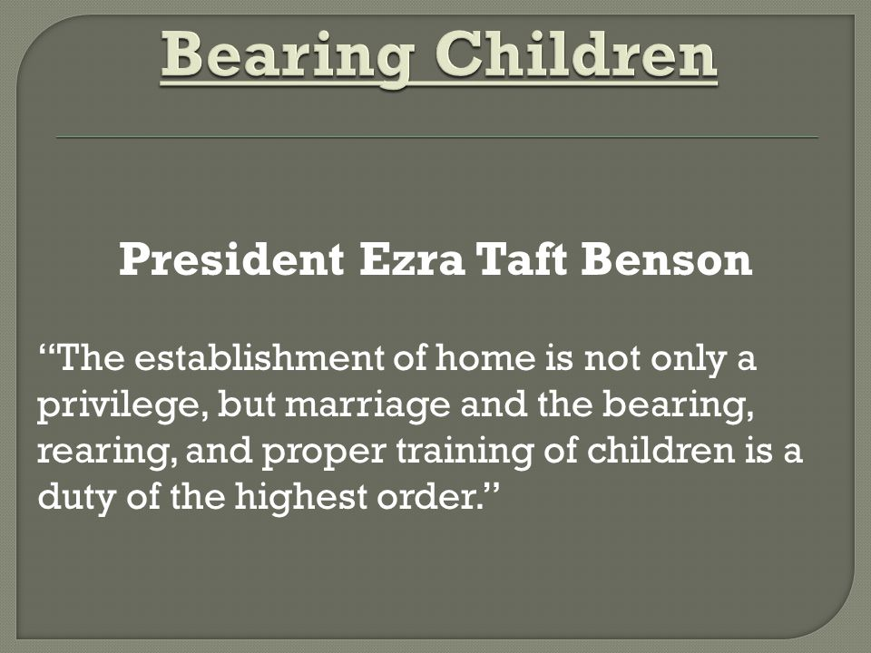 President Ezra Taft Benson The establishment of home is not only a privilege, but marriage and the bearing, rearing, and proper training of children is a duty of the highest order.