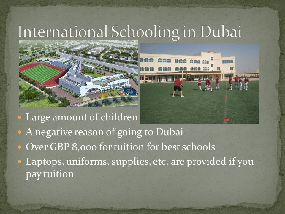 Large amount of children A negative reason of going to Dubai Over GBP 8,000 for tuition for best schools Laptops, uniforms, supplies, etc.