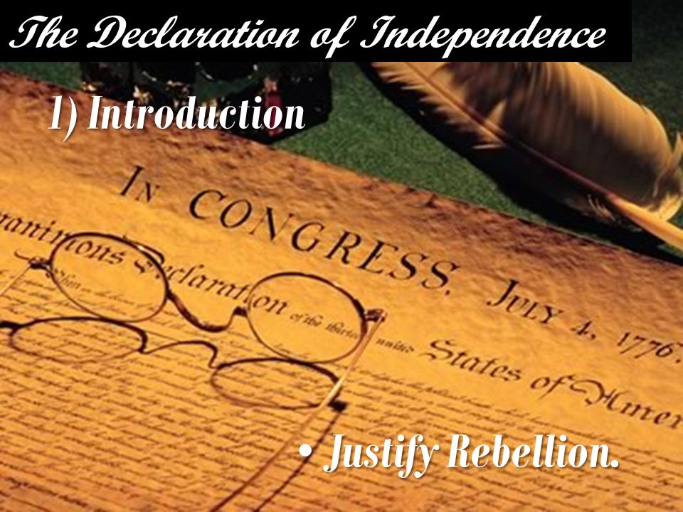 The Declaration of Independence 1) Introduction Justify Rebellion. Justify Rebellion.