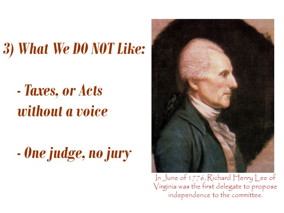 3) What We DO NOT Like: - Taxes, or Acts without a voice - One judge, no jury In June of 1776, Richard Henry Lee of Virginia was the first delegate to propose independence to the committee.