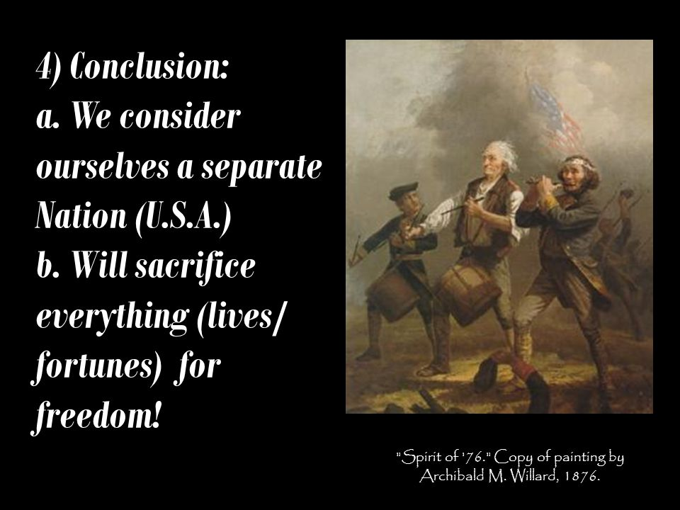 4) Conclusion: a. We consider ourselves a separate Nation (U.S.A.) b. Will sacrifice everything (lives/ fortunes) for freedom!