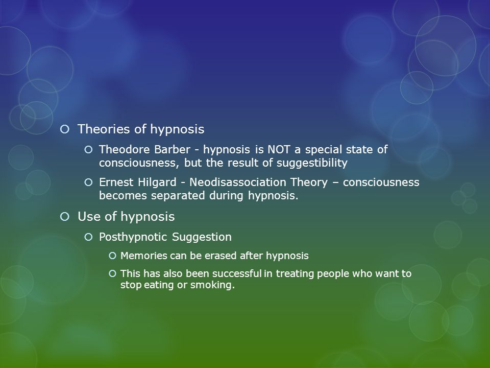  Theories of hypnosis  Theodore Barber - hypnosis is NOT a special state of consciousness, but the result of suggestibility  Ernest Hilgard - Neodisassociation Theory – consciousness becomes separated during hypnosis.