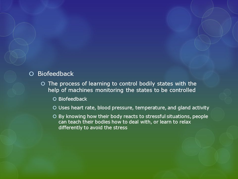  Biofeedback  The process of learning to control bodily states with the help of machines monitoring the states to be controlled  Biofeedback  Uses heart rate, blood pressure, temperature, and gland activity  By knowing how their body reacts to stressful situations, people can teach their bodies how to deal with, or learn to relax differently to avoid the stress